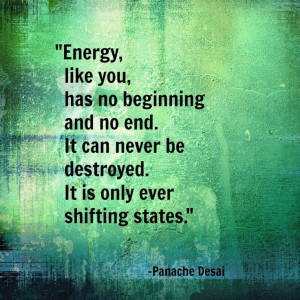 Energy, like you, has no beginning and no end. It can never be ...