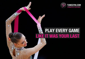 gymnastics motivational quote: play every game like it was your last