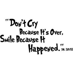"Don't cry because it's over, smile because it happened."" ― Dr ..."