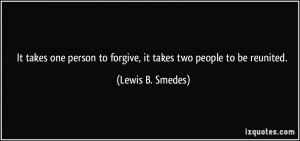 ... to forgive, it takes two people to be reunited. - Lewis B. Smedes