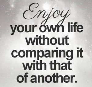 Enjoy your own life without comparing with that of another.