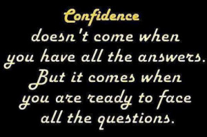 confidence doesn't come when you have all the answers. but it comes ...