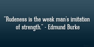 "Rudeness is the weak man's imitation of strength."" – Edmund ..."