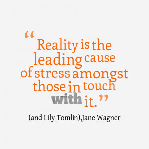 Reality-is-the-leading-cause__quotes-by-and-Lily-TomlinJane-Wagner-43 ...