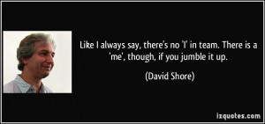 ... in team. There is a 'me', though, if you jumble it up. - David Shore