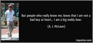 ... am not a bad boy at heart... I am a big teddy bear. - A. J. McLean