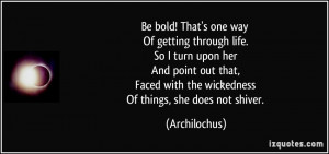 Be bold! That's one way Of getting through life. So I turn upon her ...