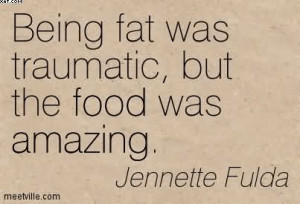 Being Fat Was Traumatic, But The Food Was Amazing. - Jennette Fulda