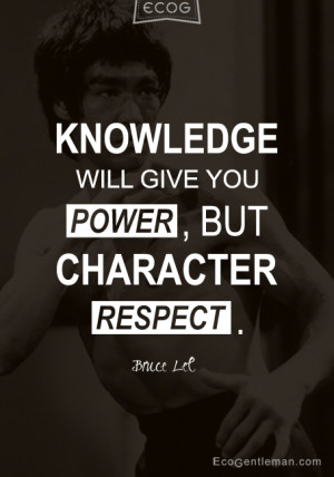 Bruce Lee Quotes - Knowledge will give you powerbut character respect ...