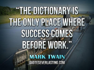 ... The dictionary is the only place where success comes before work