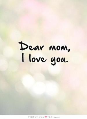 Dear mom, I love you Picture Quote #1