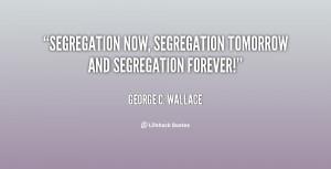 "Segregation now, segregation tomorrow and segregation forever!"""