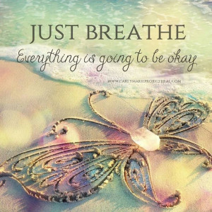 Just breathe. Everything is going to be ok.