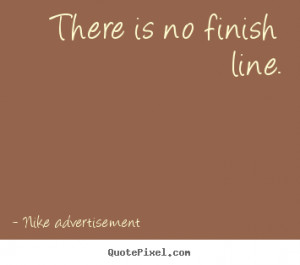 There is no finish line. Nike Advertisement life quotes