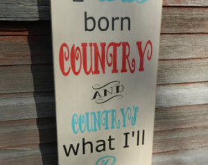 Country western wood sign, I was bo rn Country and country's what i'll ...