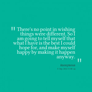 Quotes Picture: there's no point in wishing things were different so i ...