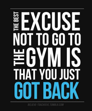 The best excuse not to go to the gym is that you just got back