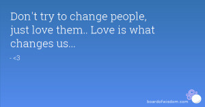 Don't try to change people, just love them.. Love is what changes us ...