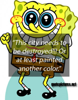 Spongebob quotes – This city needs to be destroyed. Or at least ...