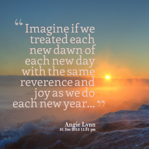 Quotes Picture: imagine if we treated each new dawn of each new day ...