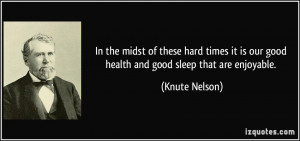 In the midst of these hard times it is our good health and good sleep ...