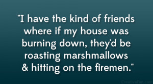 ... down, they'd be roasting marshmallows & hitting on the firemen