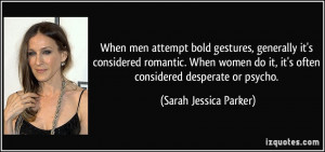 ... it, it's often considered desperate or psycho. - Sarah Jessica Parker