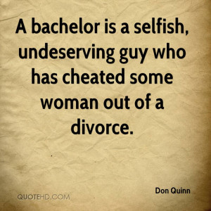 bachelor is a selfish, undeserving guy who has cheated some woman ...