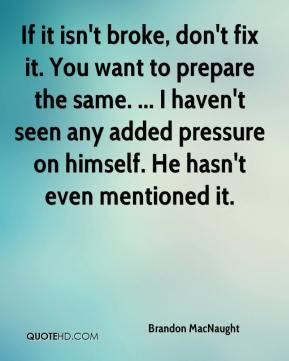 If it isn't broke, don't fix it. You want to prepare the same. ... I ...