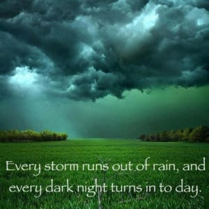 Every storm runs out of rain and, every dark night turns in to day..