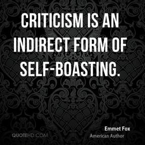 Emmet Fox - Criticism is an indirect form of self-boasting.