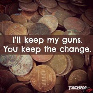 ll keep my guns, you keep the change. pro gun, gun rights