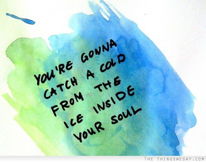 You're gonna catch a cold from the ice inside your soul