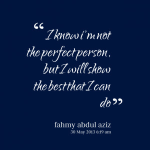 Quotes Picture: i know i'm not the perfect person, but i will show the ...