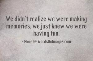 ... realize we were making memories, we just knew we were having fun