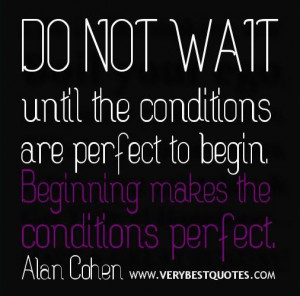 Starting quotes do not wait until the conditions are perfect quotes