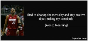 ... and stay positive about making my comeback. - Alonzo Mourning