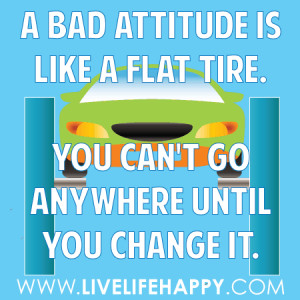 bad attitude is like a flat tire. You can't go anywhere until you ...