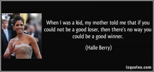 ... loser, then there's no way you could be a good winner. - Halle Berry