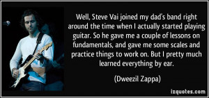 Well, Steve Vai joined my dad's band right around the time when I ...