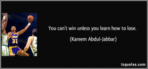 You can't win unless you learn how to lose. - Kareem Abdul-Jabbar