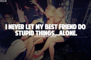 LET MY BEST FRIEND DO STUPID THINGS....ALONE.True Best Friends, Quotes ...