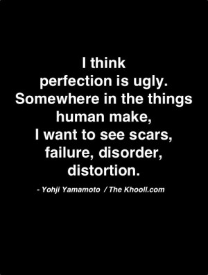 think Perfection is ugly. Somewhere in the things human make, I ...