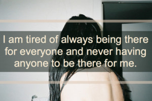 am tired of always being there for everyone and never having anyone ...