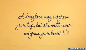 Daughter Quote: A daughter may outgrow your lap, but...