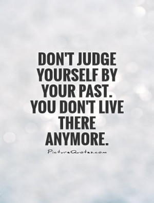 Don't judge yourself by your past. You don't live there anymore.