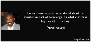 be so stupid about men sometimes? Lack of knowledge. It's what men ...