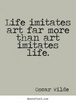 ... sayings about life - Life imitates art far more than art imitates life
