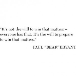 Its Not The Will To Win That Matters... -Bear Bryant
