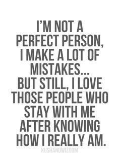 not a perfect person, I make a lot of mistakes...but still, I love ...